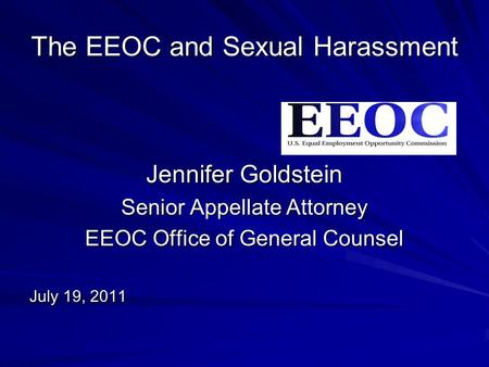 The EEOC and Sexual Harassment Jennifer Goldstein Senior Appellate Attorney EEOC Office of General Counsel July 19, 2011.