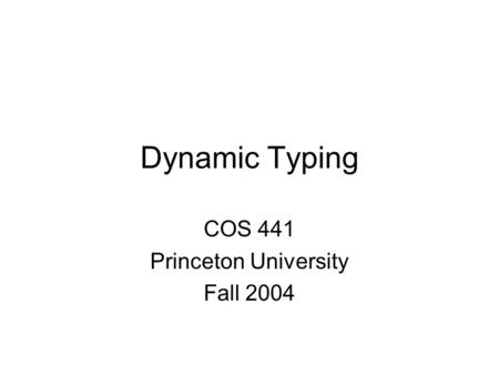 Dynamic Typing COS 441 Princeton University Fall 2004.