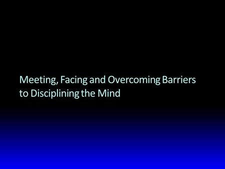 Meeting, Facing and Overcoming Barriers to Disciplining the Mind.