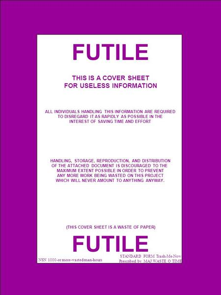 FUTILE NSN 1000-or more-wasted man-hours STANDARD FORM Trash-Me-Now Prescribed by MAJ WASTE O TIME THIS IS A COVER SHEET FOR USELESS INFORMATION ALL INDIVIDUALS.