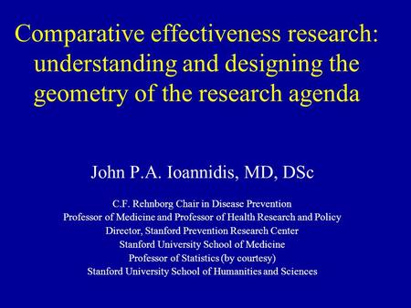 Comparative effectiveness research: understanding and designing the geometry of the research agenda John P.A. Ioannidis, MD, DSc C.F. Rehnborg Chair in.