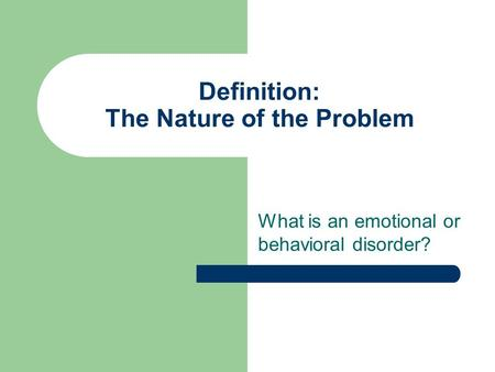 Definition: The Nature of the Problem What is an emotional or behavioral disorder?