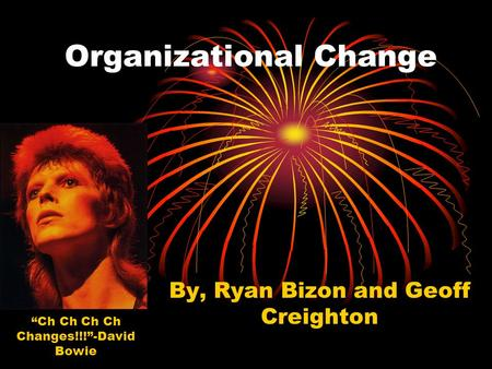 "Organizational Change By, Ryan Bizon and Geoff Creighton ""Ch Ch Ch Ch Changes!!!""-David Bowie."