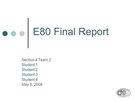 E80 Final Report Section 4 Team 2 Student 1 Student 2 Student 3 Student 4 May 5, 2008.