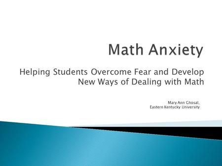 Helping Students Overcome Fear and Develop New Ways of Dealing with Math Mary Ann Ghosal, Eastern Kentucky University.