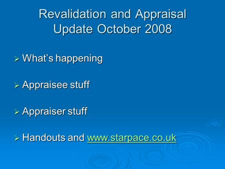 Revalidation and Appraisal Update October 2008  What's happening  Appraisee stuff  Appraiser stuff  Handouts and www.starpace.co.uk www.starpace.co.uk.
