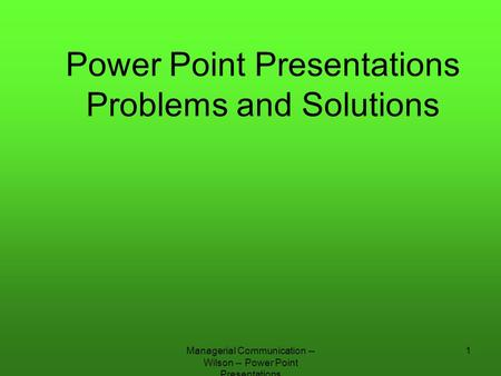 Managerial Communication -- Wilson -- Power Point Presentations 1 Power Point Presentations Problems and Solutions.