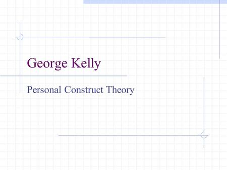 George Kelly Personal Construct Theory. I. Biography: 1905-1967 George Kelly was born in a farming community near Wichita, Kansas. He graduated with a.
