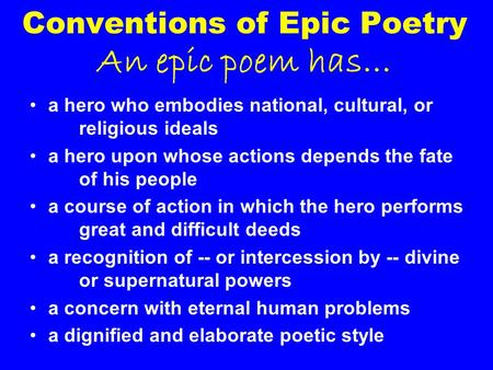 Conventions of Epic Poetry An epic poem has… a hero who embodies national, cultural, or religious ideals a hero upon whose actions depends the fate of.