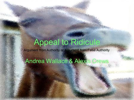 Appeal to Ridicule Andrea Wallace & Alexis Crews Argument from Authority or Argument from False Authority.