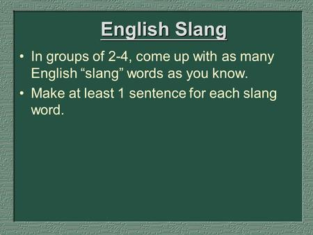 "English Slang In groups of 2-4, come up with as many English ""slang"" words as you know. Make at least 1 sentence for each slang word."