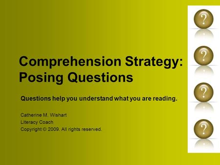 Comprehension Strategy: Posing Questions Questions help you understand what you are reading. Catherine M. Wishart Literacy Coach Copyright © 2009. All.