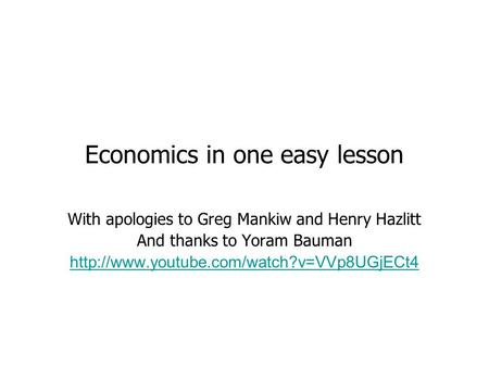 Economics in one easy lesson With apologies to Greg Mankiw and Henry Hazlitt And thanks to Yoram Bauman
