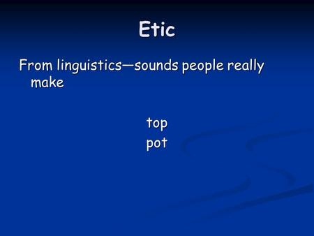 Etic From linguistics—sounds people really make toppot.