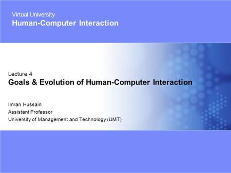 Virtual University - Human Computer Interaction 1 Imran Hussain | UMT Imran Hussain Assistant Professor University of Management and Technology (UMT) Lecture.