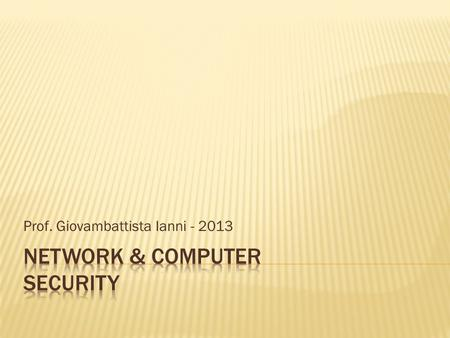 Prof. Giovambattista Ianni - 2013.  10 ECTS (5 Theory + 5 Lab.)  Suggested material:  W. Stallings, Cryptography and Network Security  W. Stallings,