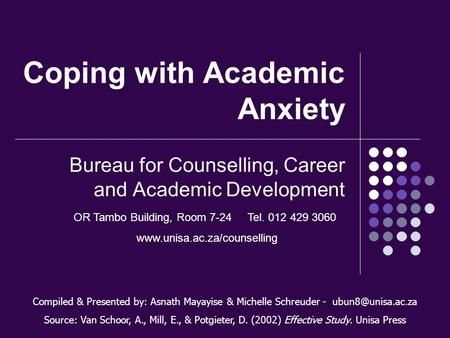 Coping with Academic Anxiety Bureau for Counselling, Career and Academic Development Compiled & Presented by: Asnath Mayayise & Michelle Schreuder -