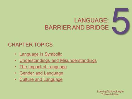 Looking Out/Looking In Thirteenth Edition 5 LANGUAGE: BARRIER AND BRIDGE CHAPTER TOPICS Language is Symbolic Understandings and Misunderstandings The Impact.