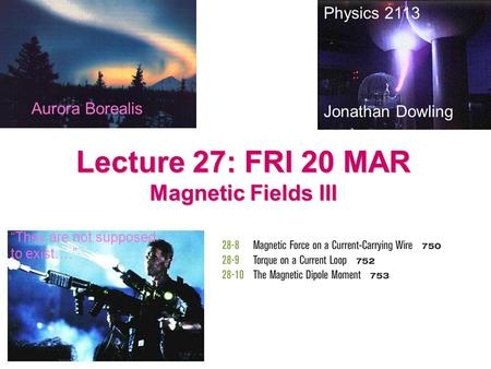 "Lecture 27: FRI 20 MAR Magnetic Fields III Physics 2113 Jonathan Dowling ""They are not supposed to exist…."" Aurora Borealis."