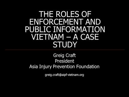 THE ROLES OF ENFORCEMENT AND PUBLIC INFORMATION VIETNAM – A CASE STUDY Greig Craft President Asia Injury Prevention Foundation