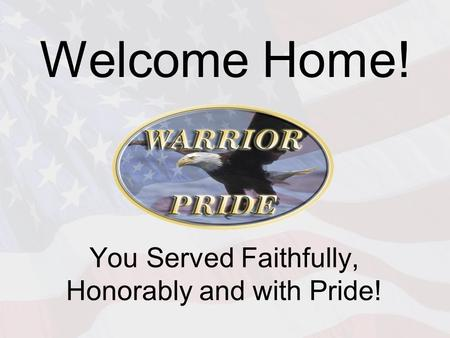 Welcome Home! You Served Faithfully, Honorably and with Pride!