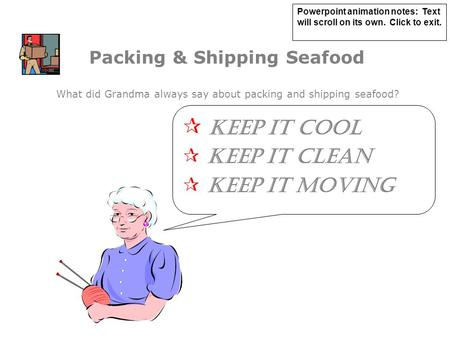 Packing & Shipping Seafood  KEEP IT COOL  KEEP IT CLEAN  KEEP IT MOVING What did Grandma always say about packing and shipping seafood? Powerpoint animation.