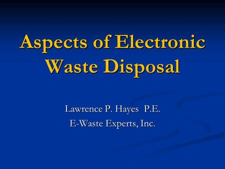 Aspects of Electronic Waste Disposal Lawrence P. Hayes P.E. E-Waste Experts, Inc.