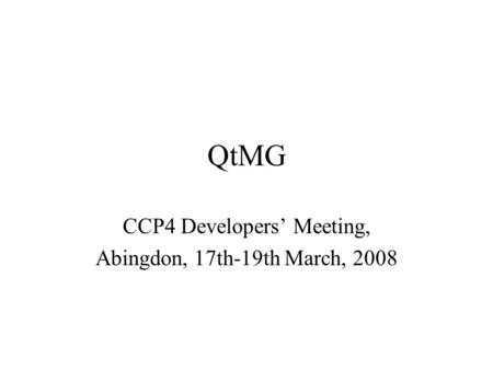 QtMG CCP4 Developers' Meeting, Abingdon, 17th-19th March, 2008.