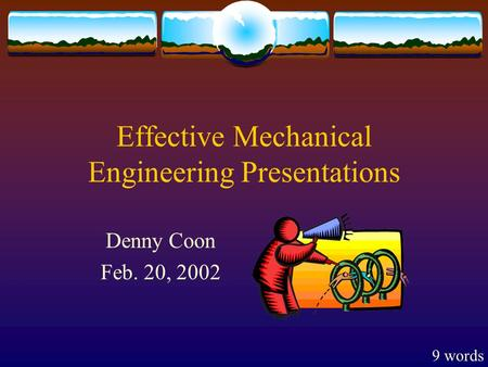 Effective Mechanical Engineering Presentations Denny Coon Feb. 20, 2002 9 words.