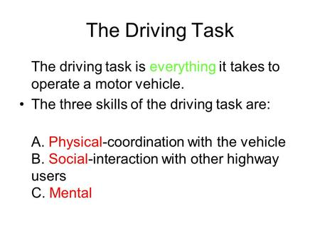 The Driving Task The driving task is everything it takes to operate a motor vehicle. The three skills of the driving task are: A. Physical-coordination.
