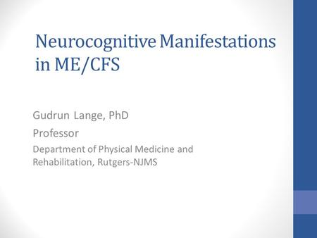 Neurocognitive Manifestations in ME/CFS Gudrun Lange, PhD Professor Department of Physical Medicine and Rehabilitation, Rutgers-NJMS.