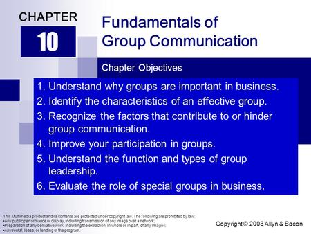 Copyright © 2008 Allyn & Bacon Fundamentals of Group Communication 10 CHAPTER Chapter Objectives This Multimedia product and its contents are protected.