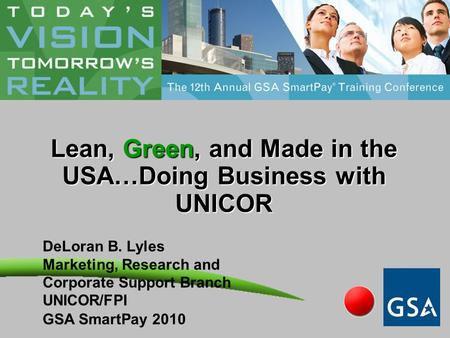 Lean, Green, and Made in the USA…Doing Business with UNICOR DeLoran B. Lyles Marketing, Research and Corporate Support Branch UNICOR/FPI GSA SmartPay 2010.