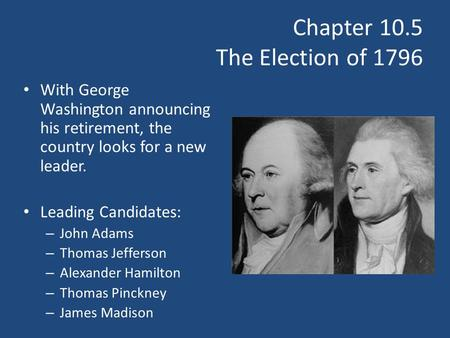 Chapter 10.5 The Election of 1796 With George Washington announcing his retirement, the country looks for a new leader. Leading Candidates: – John Adams.