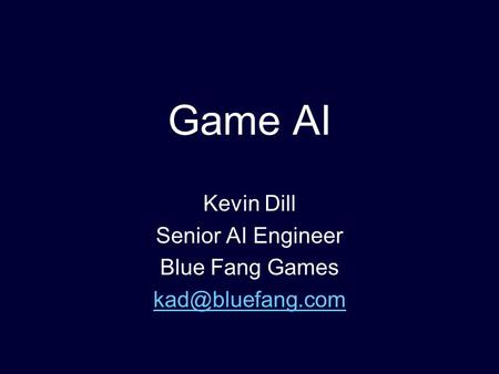 Game AI Kevin Dill Senior AI Engineer Blue Fang Games