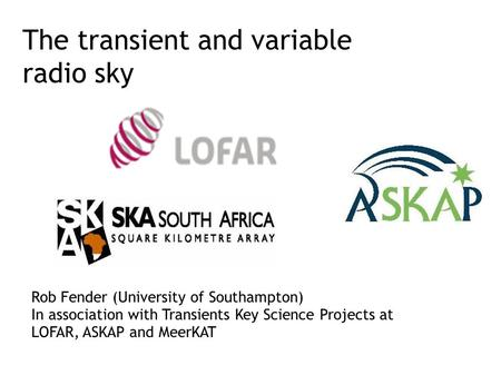 The transient and variable radio sky Rob Fender (University of Southampton) In association with Transients Key Science Projects at LOFAR, ASKAP and MeerKAT.