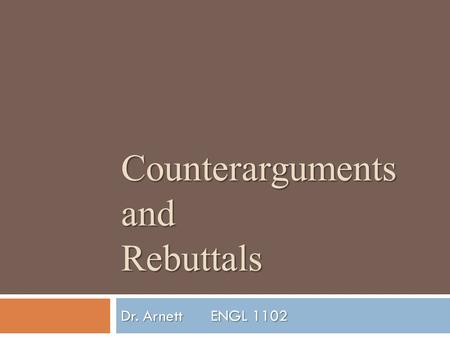 Counterarguments and Rebuttals Dr. ArnettENGL 1102.