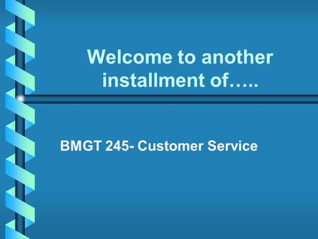 Welcome to another installment of….. BMGT 245- Customer Service.