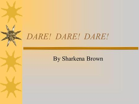 DARE! DARE! DARE! By Sharkena Brown. Marijuana  I learned that using Marijuana can cause you to act stupid, think you can fight and go crazy.