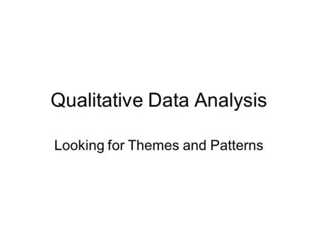 Qualitative Data Analysis Looking for Themes and Patterns.