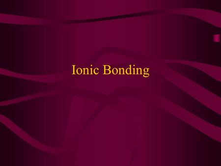 Ionic Bonding. As we have said, electron and their orbits are very important to the behavior of an atom. For example………
