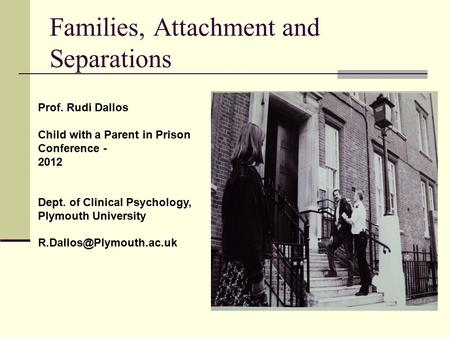 Families, Attachment and Separations Prof. Rudi Dallos Child with a Parent in Prison Conference - 2012 Dept. of Clinical Psychology, Plymouth University.
