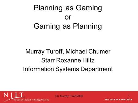 (C) Murray Turoff 20061 Planning as Gaming or Gaming as Planning Murray Turoff, Michael Chumer Starr Roxanne Hiltz Information Systems Department.