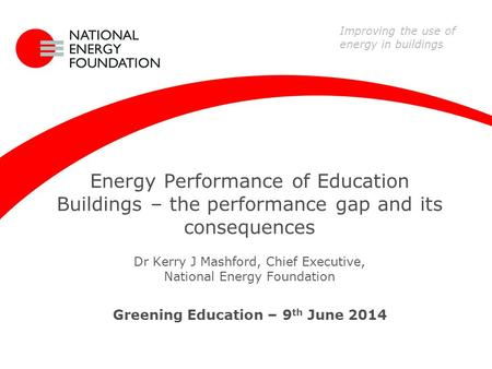 Energy Performance of Education Buildings – the performance gap and its consequences Dr Kerry J Mashford, Chief Executive, National Energy Foundation Greening.