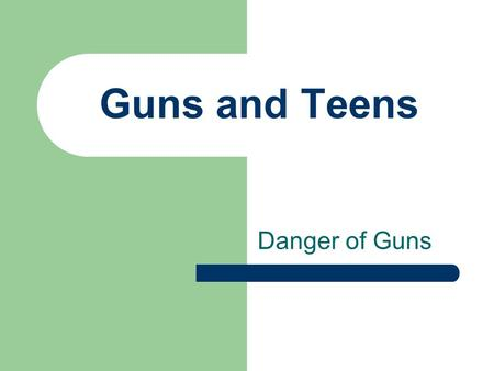 Guns and Teens Danger of Guns. Objective: Students will be able to understand the dangerous opportunities that present themselves when guns are available.