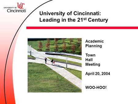 Academic Planning Town Hall Meeting April 20, 2004 WOO-HOO! University of Cincinnati: Leading in the 21 st Century.