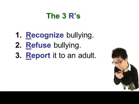 The 3 R's 1.Recognize bullying. 2.Refuse bullying. 3.Report it to an adult.