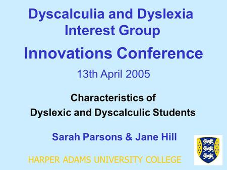 HARPER ADAMS UNIVERSITY COLLEGE Dyscalculia and Dyslexia Interest Group Sarah Parsons & Jane Hill Innovations Conference 13th April 2005 Characteristics.
