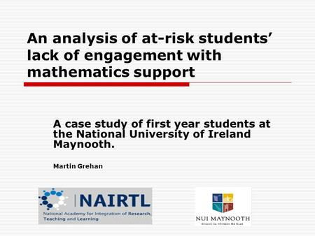 An analysis of at-risk students' lack of engagement with mathematics support A case study of first year students at the National University of Ireland.
