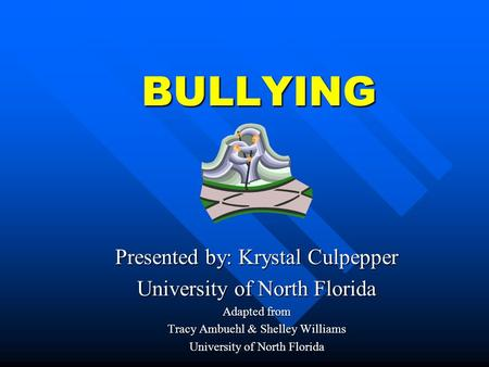 BULLYING Presented by: Krystal Culpepper University of North Florida Adapted from Tracy Ambuehl & Shelley Williams University of North Florida.